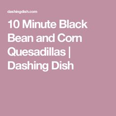 10 Minute Black Bean and Corn Quesadillas | Dashing Dish