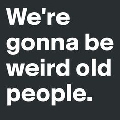 We're gonna be weird old people. Old People Love, People Talk, Sweet Quotes, Me Quotes, Funny Quotes, Qoutes, Pathetic Quotes, Mutual Weirdness, Belly Laughs