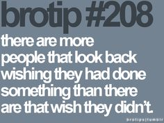 Brotip #208 - there are more people that look back wishing they had done something than there are that wish they didn't.