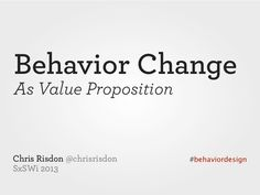 SxSW 2013: Behavior Change as Value Proposition by Chris Risdon via slideshare