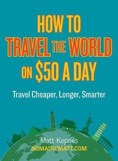 How to Travel the World on $50 a Day: Travel Cheaper, Longer,Smarter