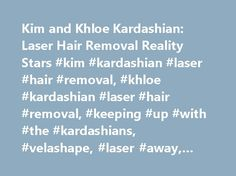Kim and Khloe Kardashian: Laser Hair Removal Reality Stars #kim #kardashian #laser #hair #removal, #khloe #kardashian #laser #hair #removal, #keeping #up #with #the #kardashians, #velashape, #laser #away, #bikini #hair #removal http://sudan.remmont.com/ki