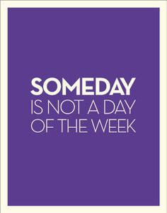"""Someday"" isn't on my calendar; how about yours? All the more reason why each ""what"" on your to-do list needs an associated ""when"" in order to actually get completed"