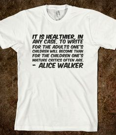 It is healthier, in any case, to write for the adults one's children will become than for the children one's mature critics often are.- Alice Walker t-shirt