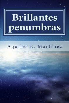 Brillantes penumbras (Spanish Edition). Poemas, odas y pensamientos del alma dedicados a la vida.