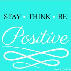 Stay ~ Think ~ Be  Positive