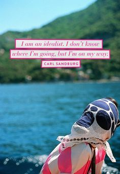 I am an idealist. I don't know where I'm going, but I'm on my way - Carl Sandburg