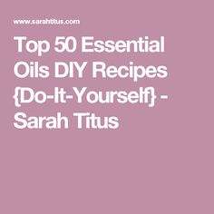 Top 50 Essential Oils DIY Recipes {Do-It-Yourself} - Sarah Titus