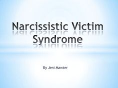 Narcissistic Victim Syndrome - the Fallout of Narcissistic Personality Disorder. A Powerpoint by Jeni Mawter by Jeni Mawter via slideshare