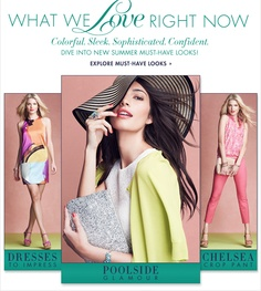 What We Love Right Now  Colorful. Sleek. Sophisticated. Confident.  DIVE INTO NEW SUMMER MUST-HAVE LOOKS!    DRESSES To Impress    POOLSIDE Glamour    CHELSEA Crop Pant     Explore Must-Have Looks