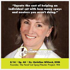 """""""Equate the cost of helping an individual cat with how many spays and neuters you aren't doing."""" - Episode 44   Tune into today's Community Cats Podcast with Dr. Christine Wilford, DVM, Founder of The Feral Cat Spay/Neuter Project in WA. Christine discusses the impact both mash-style and free-standing clinics have had on these statistics, as well as the challenges and triumphs she faced after launching the Feral Cat Spay and Neuter Project in Seattle in 1997. She and Stacy also discuss…"""