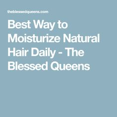 Best Way to Moisturize Natural Hair Daily - The Blessed Queens