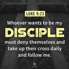 I am a disciple and I deny myself daily to follow you Jesus.