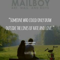 """""""someone who could only draw outside the lines of hate and love."""" - from Mailboy (on Wattpad)  https://www.wattpad.com/story/7273590?utm_source=android&utm_medium=pinterest&utm_content=share_quote&wp_originator=YyDlPEpA%2FSVmcjW%2BF5%2BRdmZv%2FaauQNNYFXiKG1Sh9Lbjx3bks6LTjlzeGol1sZRxW91oK8bs%2Fyo65UwObSoXKXowB0T5KKRUhZUGx9xB0%2FX3cnqPXJDR45oB8FRH%2BVnp"""