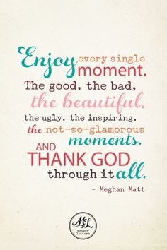 """Enjoy every single moment. The good, the bad, the beautiful, the ugly, the inspiring, the not-so-glamorous moments. And thank God through it all."" -Meghan Matt"