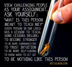 """View challenging people as your assignment. Ask yourself: What is this person meant to teach me?"""""""