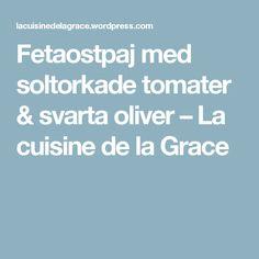 Fetaostpaj med soltorkade tomater & svarta oliver – La cuisine de la Grace