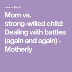 Mom vs. strong-willed child: Dealing with battles (again and again) - Motherly
