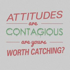 Attitudes are contagious.  Are yours worth catching?  Let's all work on it:)