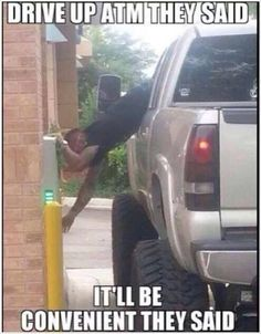 Hahahaha!! Drive up ATMs and big trucks. My Jeep is not as severe as this but I still have to hang out of the window. So.....I just put it in park, hit my e-brake and hop out