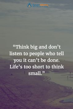 """Think big and don't listen to people who tell you it can't be done. Life's too short to think small."""