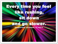 Every time you feel like rushing, sit down and go slower. *Abraham-Hicks Quotes (AHQ1755)