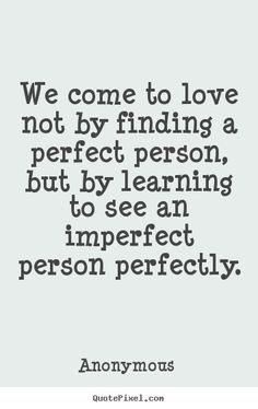 Attractive Anonymous Picture Quotes   We Come To Love Not By Finding A Perfect Person,  But Design Ideas