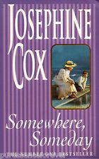 Somewhere, Someday - Josephine Cox. (Enjoyed this lovely story with a happy ending). H.
