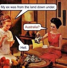 My ex was from the land down under. Australia? Hell. ... pretty accurate!