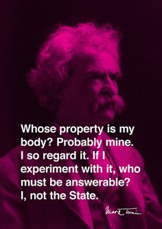 """Whose property is my body? Probably mine. I so regard it. If I experiment with it, who must be answerable? I, not the State. If I choose injudiciously, does the State die? Oh, no."" - Mark Twain"