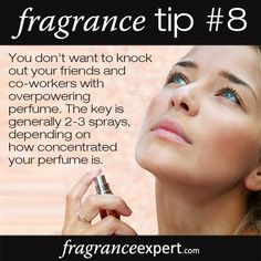 Fragrance Tip #8 - You don't want to knock out your friends and co-workers with overpowering perfume.   The key is generally 2-3 sprays, depending on how concentrated your perfume is!