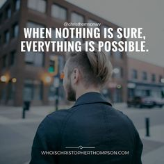 """""""When nothing is sure, everything is possible."""""""