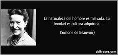 La naturaleza del hombre es malvada. Su bondad es cultura adquirida. (Simone de Beauvoir) Anais Nin, Proverbs, Revolution, Philosophy, Psychology, Poems, Life Quotes, Spanish, Woman