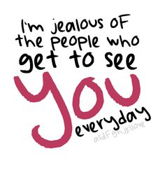 i'm jealous of the people who get to see you everyday.