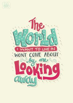 The world I want to live in won't come about by me looking away.  follow us @motivation2study for daily inspiration