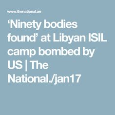 'Ninety bodies found' at Libyan ISIL camp bombed by US | The National./jan17