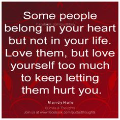 Some people belong in your heart but not in your life. Love them, but love yourself too much to keep letting them hurt you. ~ Mandy Hale ~