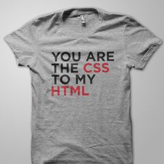 You are the CSS to my HTML.    The web designer's geeky love declaration :D