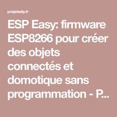 ESP Easy: firmware ESP8266 pour créer des objets connectés et domotique sans programmation - Projets DIY - Domotique et objets connectés à faire soi-même