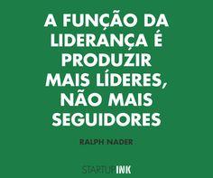 """""""A função da liderança é produzir mais líderes, não mais seguidores"""". - Ralph Nader."""