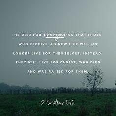 He died for everyone so that those who receive his new life will no longer live for themselves. Instead, they will live for Christ, who died and was raised for them.