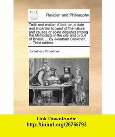Truth and matter of fact or, a plain and impartial account of the nature and causes of some disputes among the Methodists in the city and circuit of ... ... By Jonathan Crowther, ... Third edition. (9781170504796) Jonathan Crowther , ISBN-10: 1170504795  , ISBN-13: 978-1170504796 ,  , tutorials , pdf , ebook , torrent , downloads , rapidshare , filesonic , hotfile , megaupload , fileserve