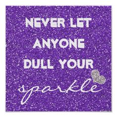 Purple Never Let Anyone Dull Your Sparkle: I need to remember this. Let too many people bring ya down...