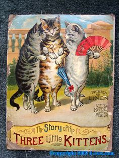 the three kittens. i did read this book. not the 1890 version [i'm not THAT old] but i did read it sometime in the 50's.