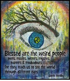 Blessed are the weird people, poets, misfits, writer, mystics, painters & troubadours for they teach us to see the world through different eyes.