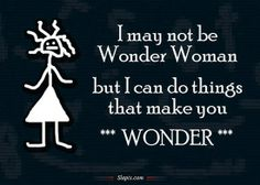 I may not be Wonder Woman but I can do things that make you WONDER.