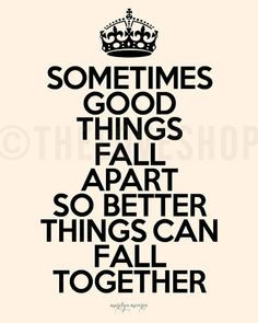 Sometimes good things fall apart so better things can come together