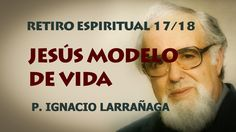 Retiro Espiritual 17/18 - Jesús Modelo de Vida - Padre Ignacio Larrañaga