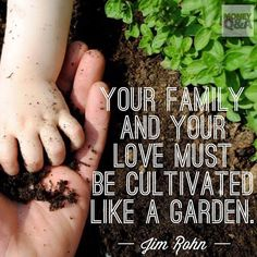 Your family and your love must be cultivated like a garden. Time, effort, and imagination must be summoned constantly to keep any relationship flourishing and growing. — Jim Rohn