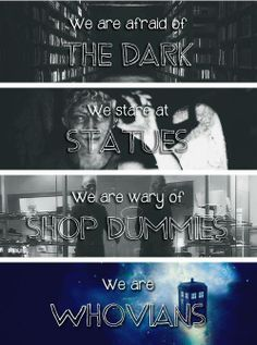 We are afraid of the Dark. We stare at statues of weeping angels & don't blink. We are wary of shop dummies. We ARE Whovian!